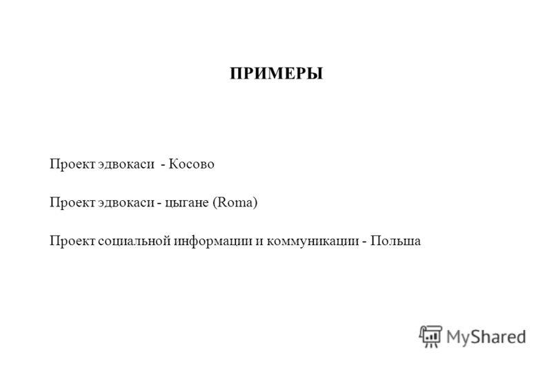 ПРИМЕРЫ Проект эдвокаси - Косово Проект эдвокаси - цыгане (Roma) Проект социальной информации и коммуникации - Польша