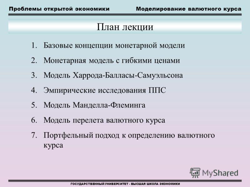 1 Проблемы открытой экономикиМоделирование валютного курса ГОСУДАРСТВЕННЫЙ УНИВЕРСИТЕТ - ВЫСШАЯ ШКОЛА ЭКОНОМИКИ План лекции 1.Базовые концепции монетарной модели 2.Монетарная модель с гибкими ценами 3.Модель Харрода-Балласы-Самуэльсона 4.Эмпирические