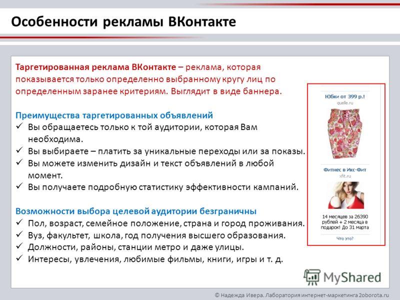 © Надежда Ивера. Лаборатория интернет-маркетинга 2oborota.ru Таргетированная реклама ВКонтакте – реклама, которая показывается только определенно выбранному кругу лиц по определенным заранее критериям. Выглядит в виде баннера. Преимущества таргетиров