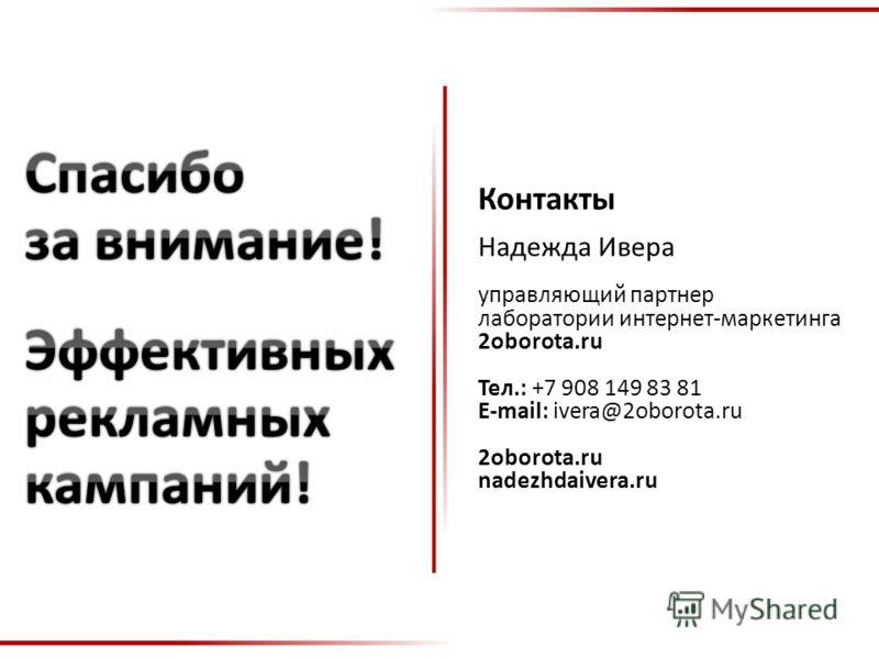 © Надежда Ивера. Лаборатория интернет-маркетинга 2oborota.ru Контакты Надежда Ивера управляющий партнер лаборатории интернет-маркетинга 2oborota.ru Тел.: +7 908 149 83 81 E-mail: ivera@2oborota.ru 2oborota.ru nadezhdaivera.ru