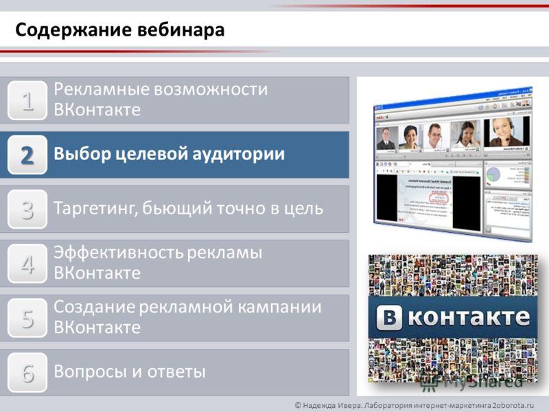 © Надежда Ивера. Лаборатория интернет-маркетинга 2oborota.ru Содержание вебинара Рекламные возможности ВКонтакте Выбор целевой аудитории Таргетинг, бьющий точно в цель Эффективность рекламы ВКонтакте Создание рекламной кампании ВКонтакте Вопросы и от