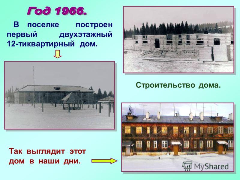 В поселке построен первый двухэтажный 12-тиквартирный дом. Так выглядит этот дом в наши дни. Строительство дома.