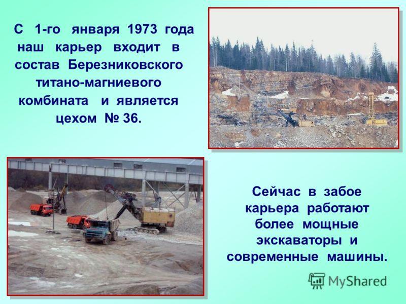 C 1-го января 1973 года наш карьер входит в состав Березниковского титано-магниевого комбината и является цехом 36. Сейчас в забое карьера работают более мощные экскаваторы и современные машины.