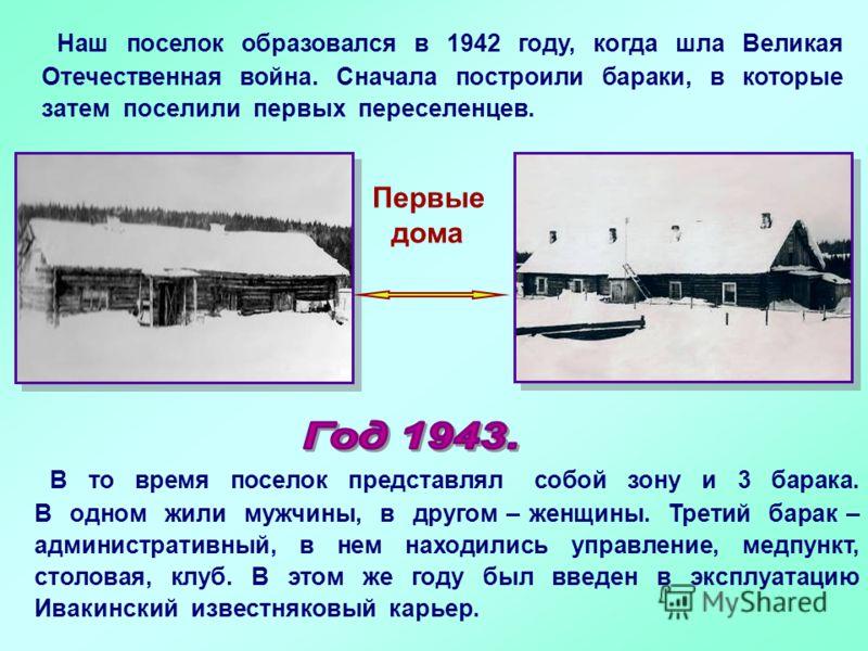 Наш поселок образовался в 1942 году, когда шла Великая Отечественная война. Сначала построили бараки, в которые затем поселили первых переселенцев. Первые дома В то время поселок представлял собой зону и 3 барака. В одном жили мужчины, в другом – жен
