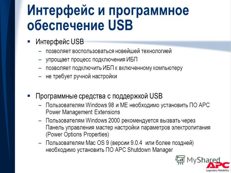 Интерфейс и программное обеспечение USB Интерфейс USB –позволяет воспользоваться новейшей технологией –упрощает процесс подключения ИБП –позволяет подключить ИБП к включенному компьютеру –не требует ручной настройки Программные средства с поддержкой
