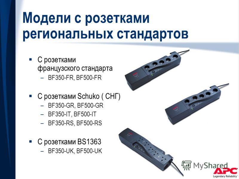 Модели с розетками региональных стандартов С розетками французского стандарта –BF350-FR, BF500-FR С розетками Schuko ( СНГ) –BF350-GR, BF500-GR –BF350-IT, BF500-IT –BF350-RS, BF500-RS С розетками BS1363 –BF350-UK, BF500-UK