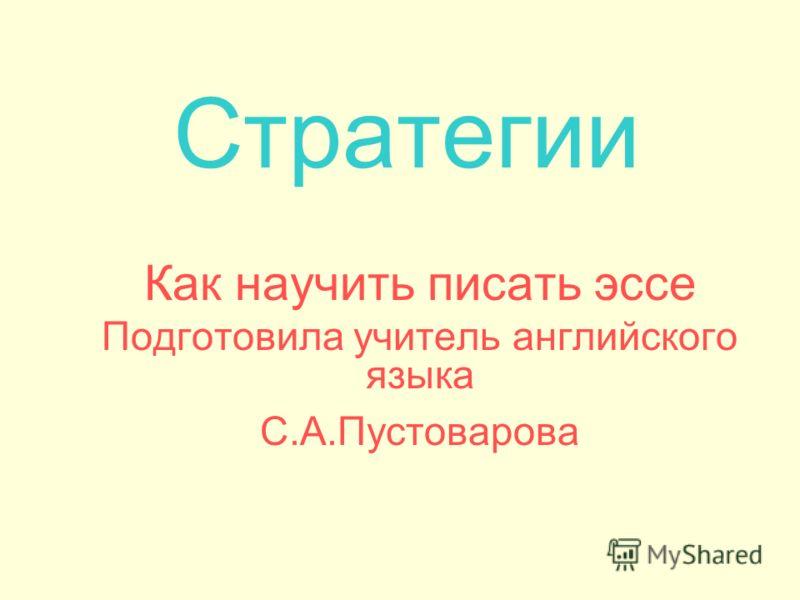 Стратегии Как научить писать эссе Подготовила учитель английского языка С.А.Пустоварова