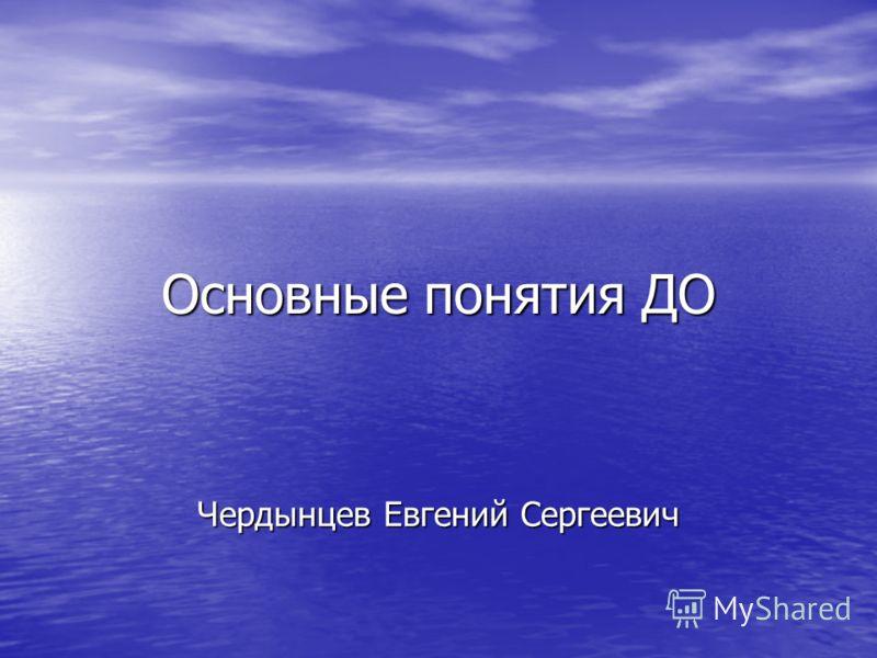 Основные понятия ДО Чердынцев Евгений Сергеевич