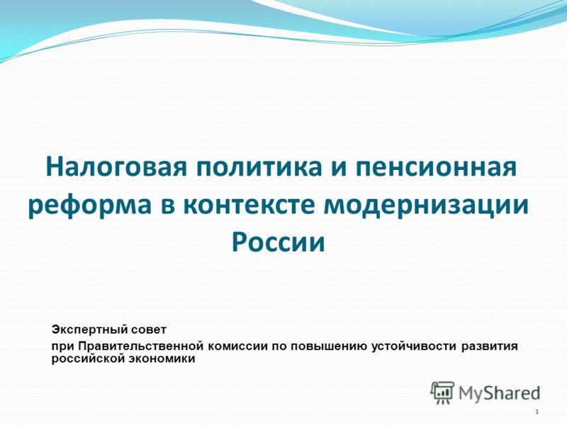 1 Налоговая политика и пенсионная реформа в контексте модернизации России Экспертный совет при Правительственной комиссии по повышению устойчивости развития российской экономики