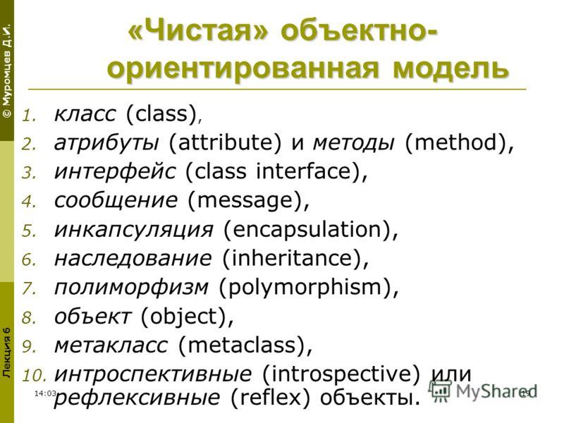 © Муромцев Д.И. Лекция 6 02:3019 «Чистая» объектно- ориентированная модель 1. класс (class), 2. атрибуты (attribute) и методы (method), 3. интерфейс (class interface), 4. сообщение (message), 5. инкапсуляция (encapsulation), 6. наследование (inherita
