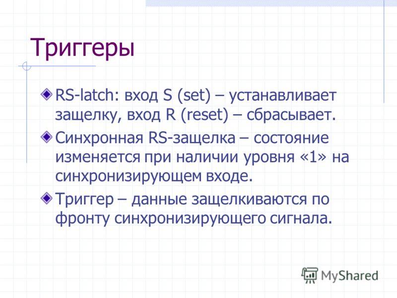 Триггеры RS-latch: вход S (set) – устанавливает защелку, вход R (reset) – сбрасывает. Синхронная RS-защелка – состояние изменяется при наличии уровня «1» на синхронизирующем входе. Триггер – данные защелкиваются по фронту синхронизирующего сигнала.