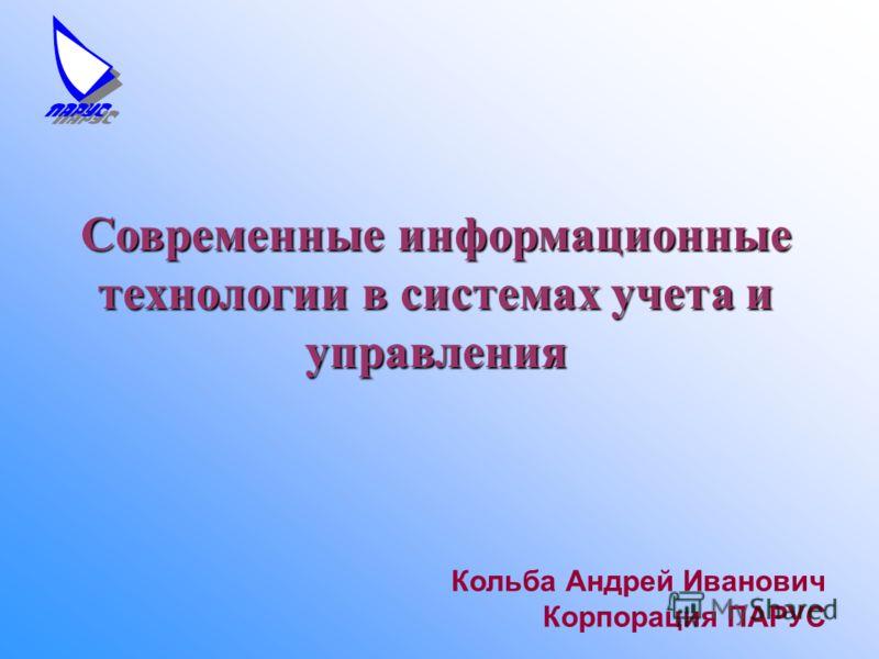 Кольба Андрей Иванович Корпорация ПАРУС Современные информационные технологии в системах учета и управления