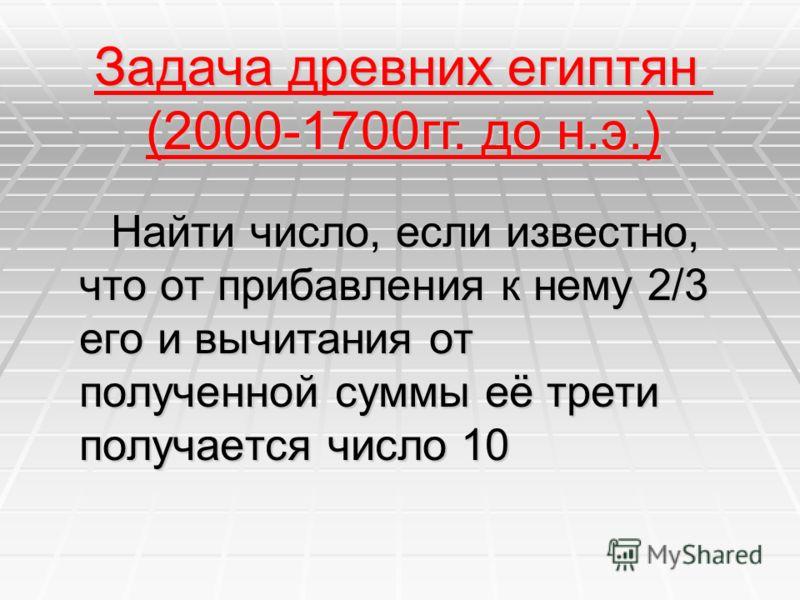 Н Найти число, если известно, что от прибавления к нему 2/3 его и вычитания от полученной суммы её трети получается число 10 Задача древних египтян (2000-1700гг. до н.э.)