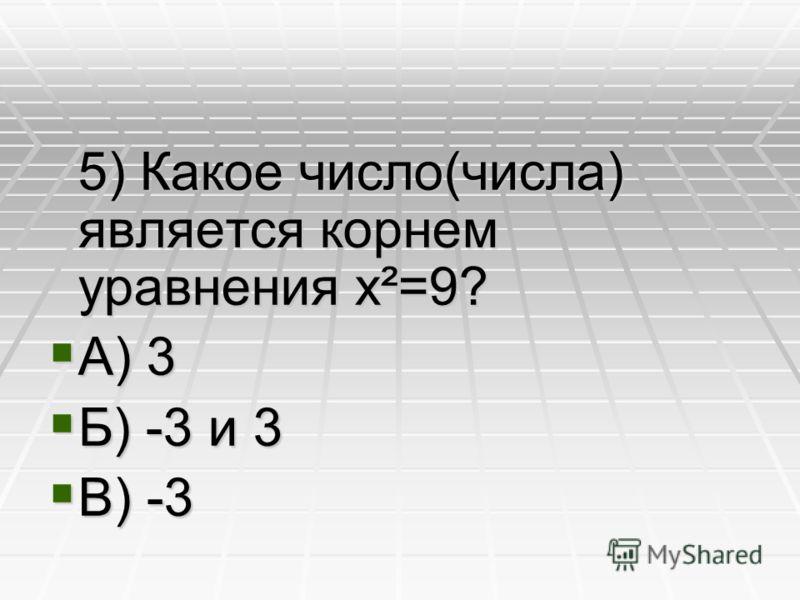5) Какое число(числа) является корнем уравнения x²=9? А) 3 Б) -3 и 3 В) -3