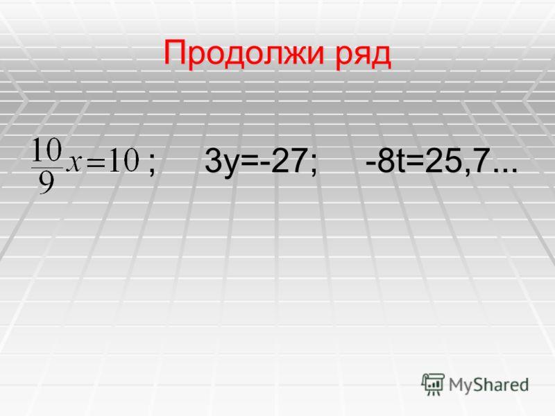 Продолжи ряд ; 3y=-27; -8t=25,7... ; 3y=-27; -8t=25,7...