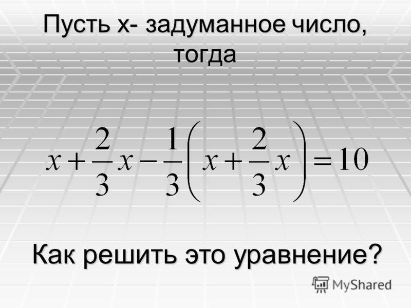 Пусть x- задуманное число, тогда Как решить это уравнение?