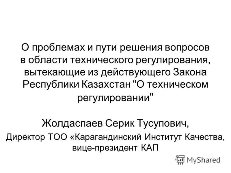 О проблемах и пути решения вопросов в области технического регулирования, вытекающие из действующего Закона Республики Казахстан