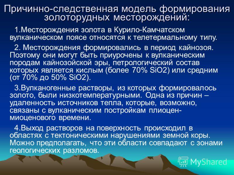 Причинно-следственная модель формирования золоторудных месторождений: 1.Месторождения золота в Курило-Камчатском вулканическом поясе относятся к телетермальному типу. 2. Месторождения формировались в период кайнозоя. Поэтому они могут быть приурочены
