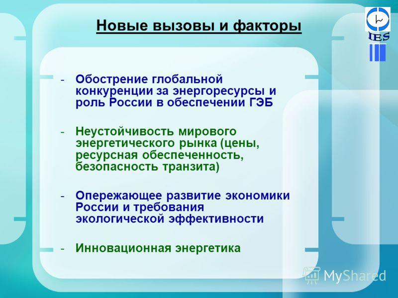 Новые вызовы и факторы -Обострение глобальной конкуренции за энергоресурсы и роль России в обеспечении ГЭБ -Неустойчивость мирового энергетического рынка (цены, ресурсная обеспеченность, безопасность транзита) -Опережающее развитие экономики России и