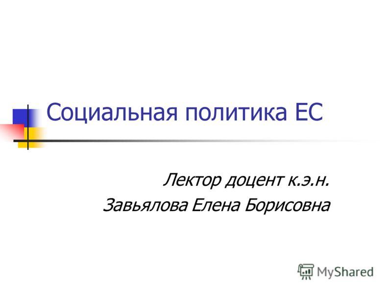 Социальная политика ЕС Лектор доцент к.э.н. Завьялова Елена Борисовна