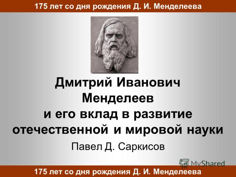 Дмитрий Иванович Менделеев и его вклад в развитие отечественной и мировой науки Павел Д. Саркисов 175 лет со дня рождения Д. И. Менделеева