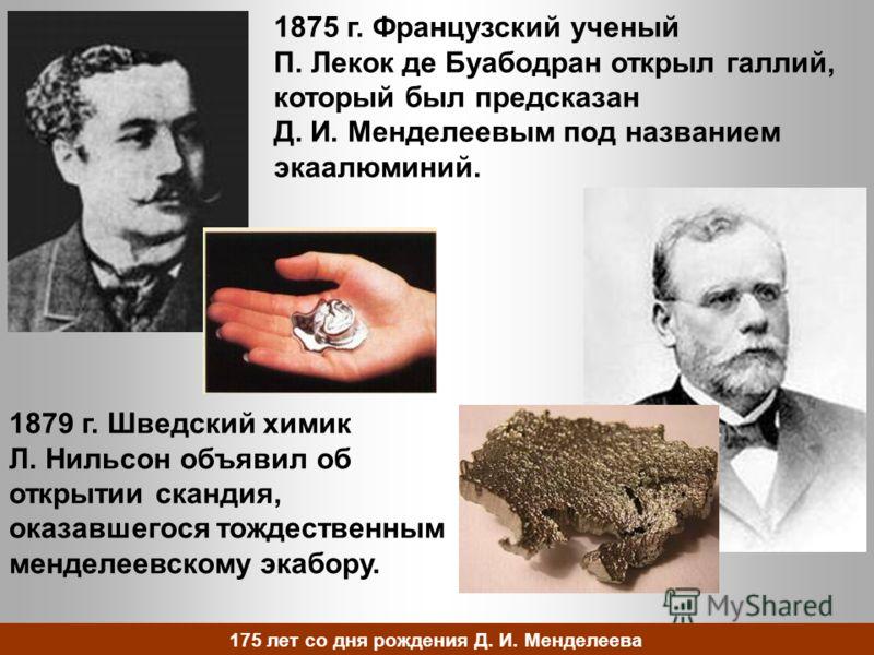 1875 г. Французский ученый П. Лекок де Буабодран открыл галлий, который был предсказан Д. И. Менделеевым под названием экаалюминий. 1879 г. Шведский химик Л. Нильсон объявил об открытии скандия, оказавшегося тождественным менделеевскому экабору. 175