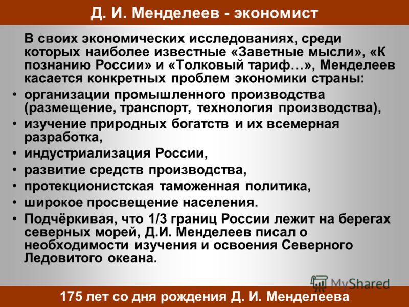 В своих экономических исследованиях, среди которых наиболее известные «Заветные мысли», «К познанию России» и «Толковый тариф…», Менделеев касается конкретных проблем экономики страны: организации промышленного производства (размещение, транспорт, те