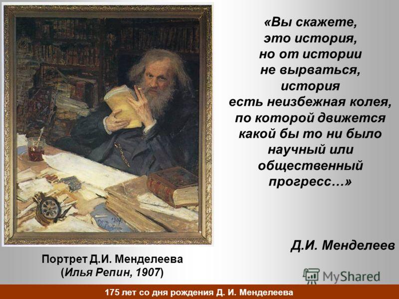 Портрет Д.И. Менделеева (Илья Репин, 1907) «Вы скажете, это история, но от истории не вырваться, история есть неизбежная колея, по которой движется какой бы то ни было научный или общественный прогресс…» Д.И. Менделеев 175 лет со дня рождения Д. И. М