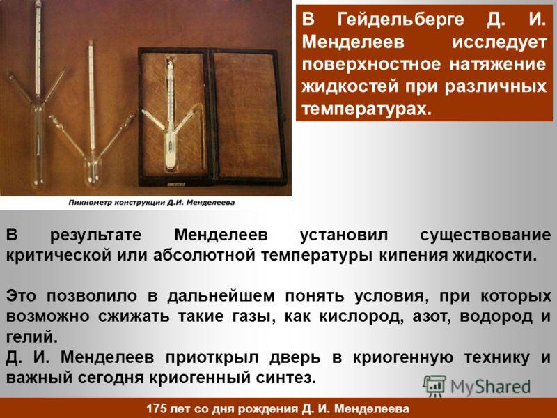 В результате Менделеев установил существование критической или абсолютной температуры кипения жидкости. Это позволило в дальнейшем понять условия, при которых возможно сжижать такие газы, как кислород, азот, водород и гелий. Д. И. Менделеев приоткрыл