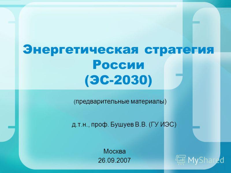 Энергетическая стратегия России (ЭС-2030) д.т.н., проф. Бушуев В.В. (ГУ ИЭС) Москва 26.09.2007 ( предварительные материалы)