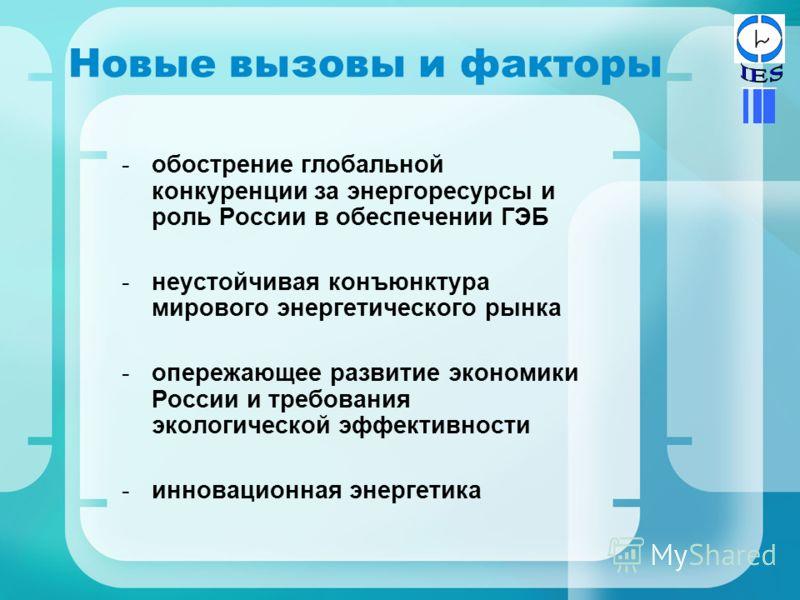 Новые вызовы и факторы -обострение глобальной конкуренции за энергоресурсы и роль России в обеспечении ГЭБ -неустойчивая конъюнктура мирового энергетического рынка -опережающее развитие экономики России и требования экологической эффективности -иннов