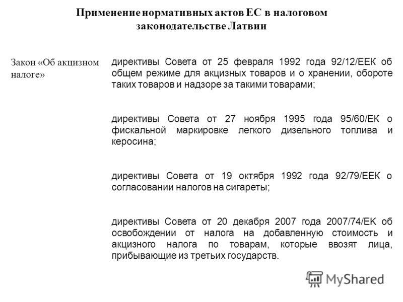 Применение нормативных актов ЕС в налоговом законодательстве Латвии Закон «Об акцизном налоге» директивы Совета от 25 февраля 1992 года 92/12/ЕЕК об общем режиме для акцизных товаров и о хранении, обороте таких товаров и надзоре за такими товарами; д