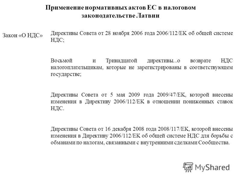 Применение нормативных актов ЕС в налоговом законодательстве Латвии Закон «О НДС» Директивы Совета от 28 ноября 2006 года 2006/112/EK об общей системе НДС; Восьмой и Тринадцатой директивы...о возврате НДС налогоплательщикам, которые не зарегистрирова