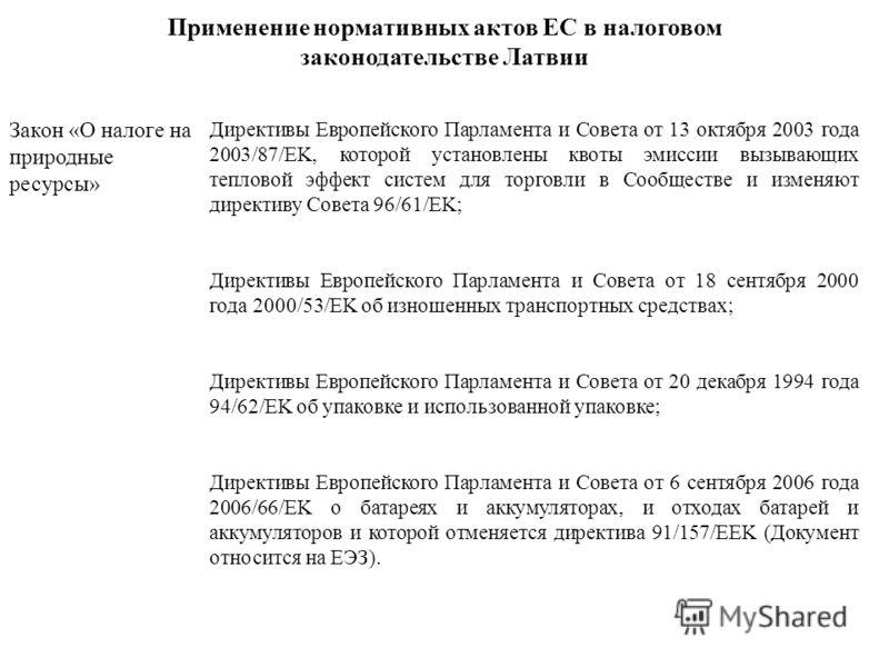 Применение нормативных актов ЕС в налоговом законодательстве Латвии Закон «О налоге на природные ресурсы» Директивы Европейского Парламента и Совета от 13 октября 2003 года 2003/87/EK, которой установлены квоты эмиссии вызывающих тепловой эффект сист