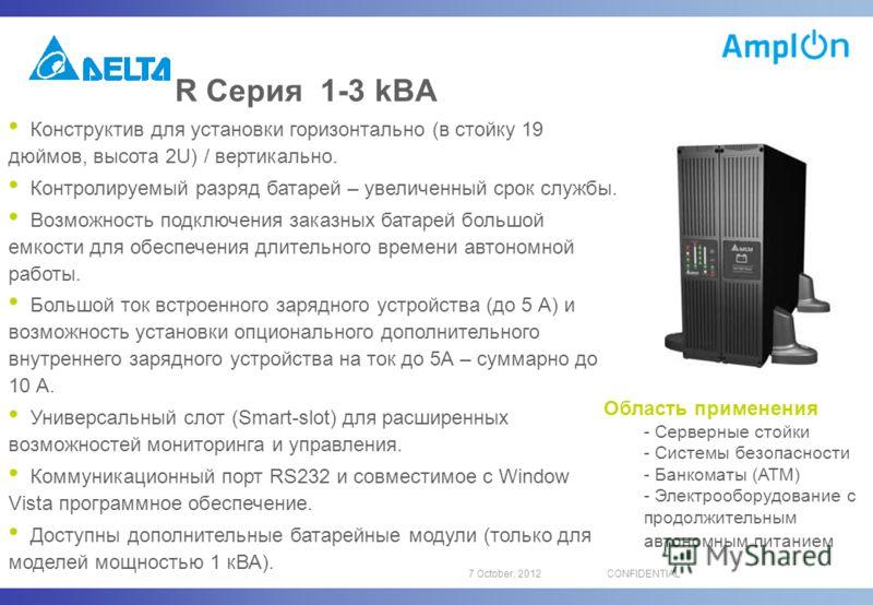 16 August, 2012CONFIDENTIAL R Серия 1-3 kВA Конструктив для установки горизонтально (в стойку 19 дюймов, высота 2U) / вертикально. Контролируемый разряд батарей – увеличенный срок службы. Возможность подключения заказных батарей большой емкости для о