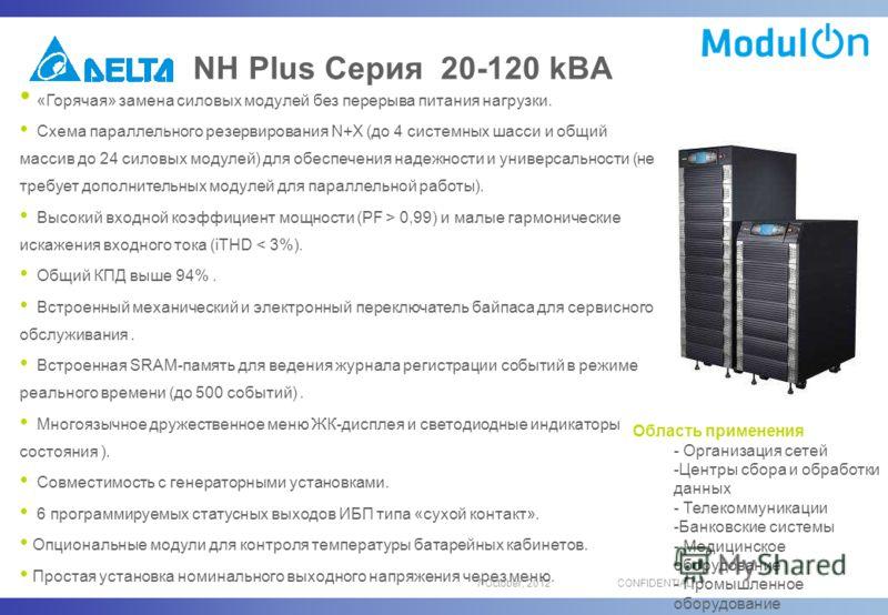 16 August, 2012CONFIDENTIAL NH Plus Серия 20-120 kВA «Горячая» замена силовых модулей без перерыва питания нагрузки. Схема параллельного резервирования N+X (до 4 системных шасси и общий массив до 24 силовых модулей) для обеспечения надежности и униве