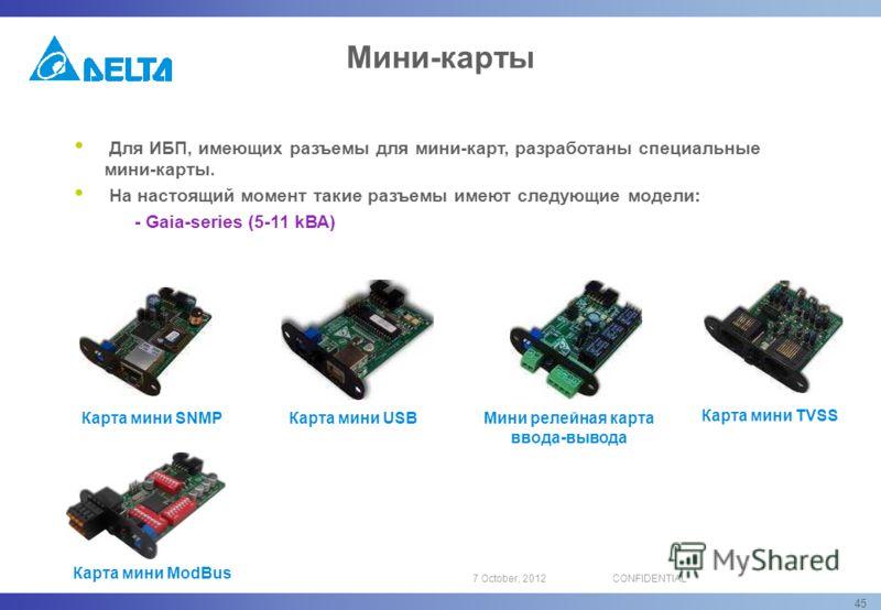 16 August, 2012CONFIDENTIAL 45 Карта мини SNMP Карта мини USB Карта мини TVSS Мини релейная карта ввода-вывода Для ИБП, имеющих разъемы для мини-карт, разработаны специальные мини-карты. На настоящий момент такие разъемы имеют следующие модели: - Gai