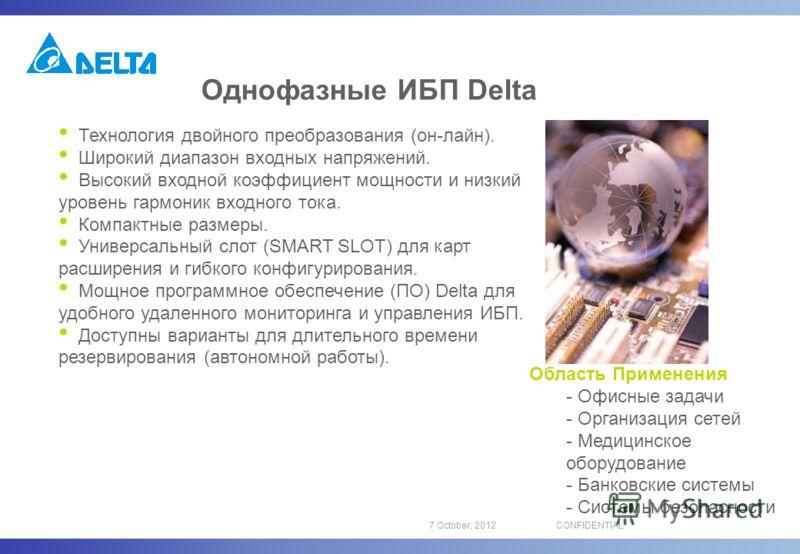 16 August, 2012CONFIDENTIAL Однофазные ИБП Delta Технология двойного преобразования (он-лайн). Широкий диапазон входных напряжений. Высокий входной коэффициент мощности и низкий уровень гармоник входного тока. Компактные размеры. Универсальный слот (