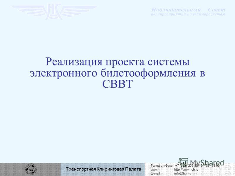Телефон/Факс: +7 (495) 232-35-40 / 254-69-00 www:http://www.tch.ru E-mail:info@tch.ru Транспортная Клиринговая Палата Реализация проекта системы электронного билетооформления в СВВТ