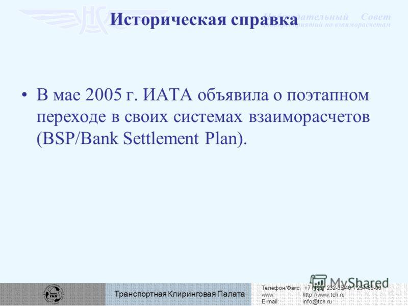 Телефон/Факс: +7 (495) 232-35-40 / 254-69-00 www:http://www.tch.ru E-mail:info@tch.ru Транспортная Клиринговая Палата В мае 2005 г. ИАТА объявила о поэтапном переходе в своих системах взаиморасчетов (BSP/Bank Settlement Plan). Историческая справка