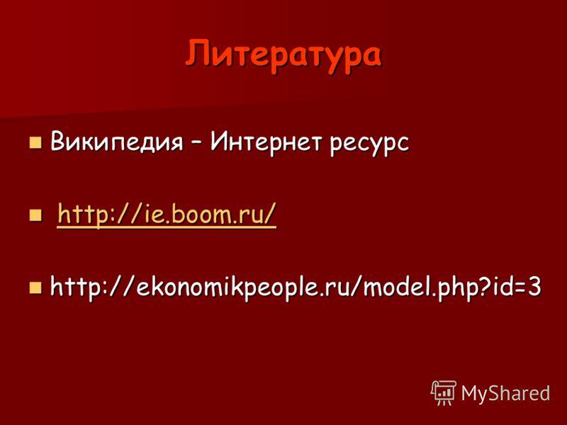 Литература Википедия – Интернет ресурс Википедия – Интернет ресурс http://ie.boom.ru/ http://ie.boom.ru/http://ie.boom.ru/ http://ekonomikpeople.ru/model.php?id=3 http://ekonomikpeople.ru/model.php?id=3