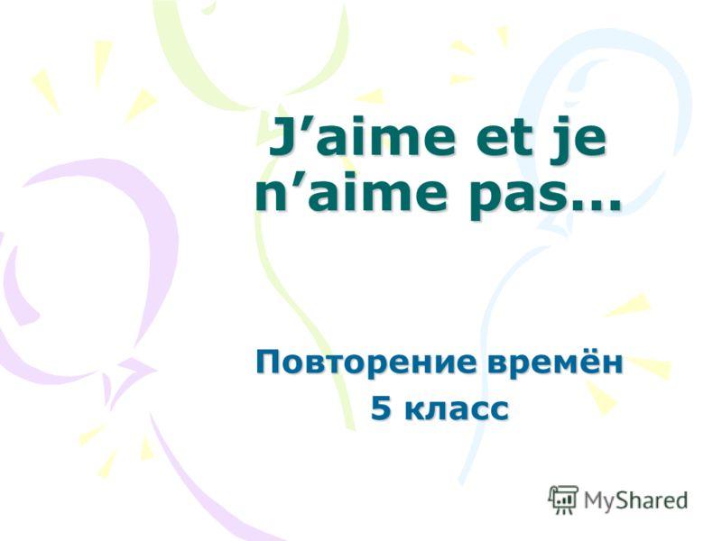 Jaime et je naime pas... Повторение времён 5 класс