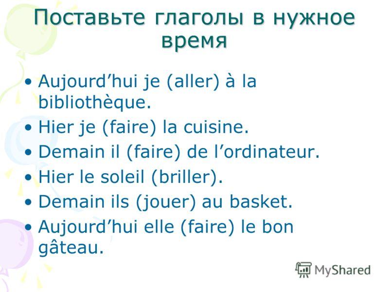 Поставьте глаголы в нужное время Aujourdhui je (aller) à la bibliothèque. Hier je (faire) la cuisine. Demain il (faire) de lordinateur. Hier le soleil (briller). Demain ils (jouer) au basket. Aujourdhui elle (faire) le bon gâteau.