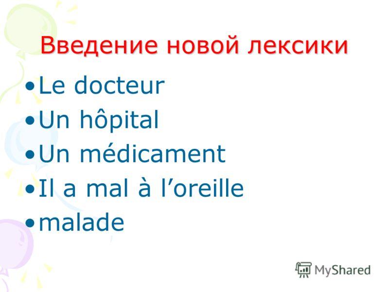 Введение новой лексики Le docteur Un hôpital Un médicament Il a mal à loreille malade