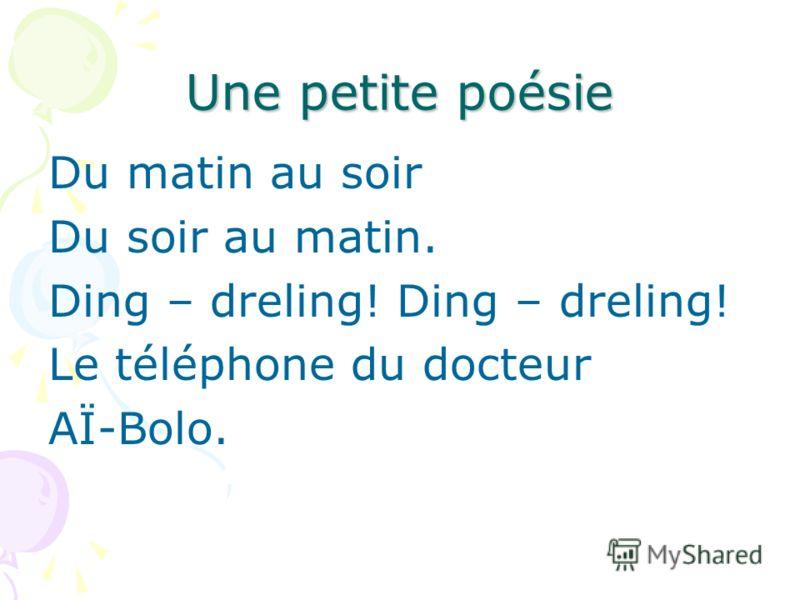 Une petite poésie Du matin au soir Du soir au matin. Ding – dreling! Le téléphone du docteur AÏ-Bolo.