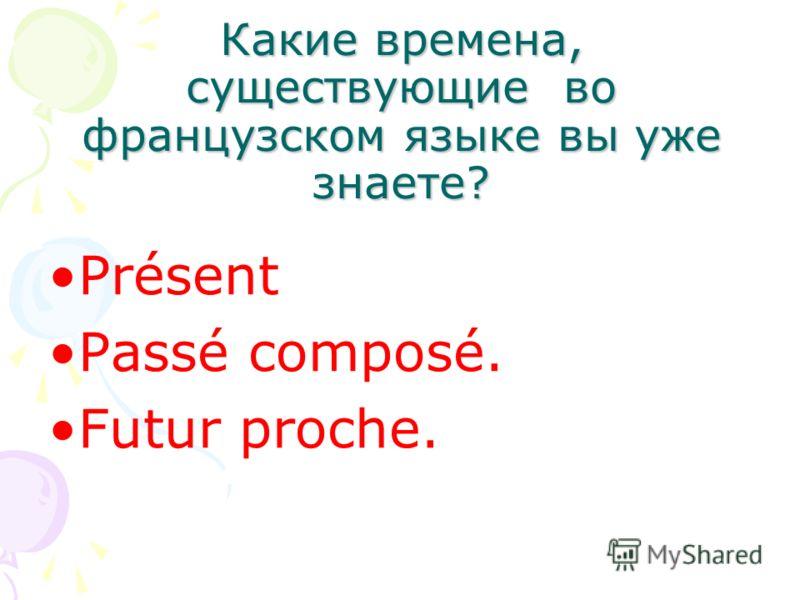 Какие времена, существующие во французском языке вы уже знаете? Présent Passé composé. Futur proche.