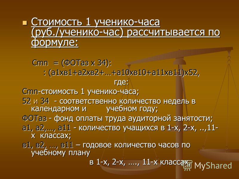 Стоимость 1 ученико-часа (руб./ученико-час) рассчитывается по формуле: Стоимость 1 ученико-часа (руб./ученико-час) рассчитывается по формуле: Cmn = (ФОТаз х 34): Cmn = (ФОТаз х 34): : (а1хв1+а2хв2+…+а10хв10+а11хв11)х52, где: Сmn-стоимость 1 ученико-ч