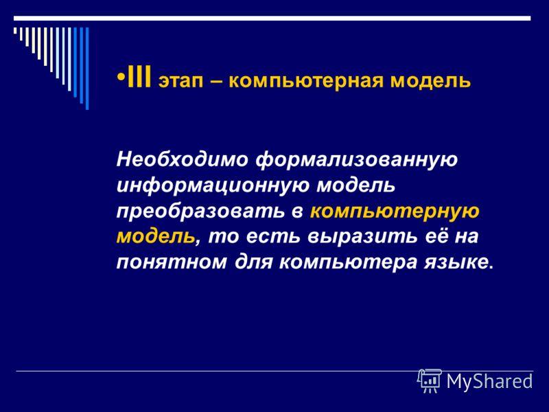 III этап – компьютерная модель Необходимо формализованную информационную модель преобразовать в компьютерную модель, то есть выразить её на понятном для компьютера языке.