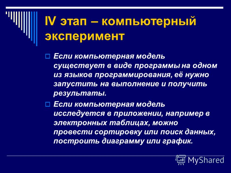 IV этап – компьютерный эксперимент Если компьютерная модель существует в виде программы на одном из языков программирования, её нужно запустить на выполнение и получить результаты. Если компьютерная модель исследуется в приложении, например в электро