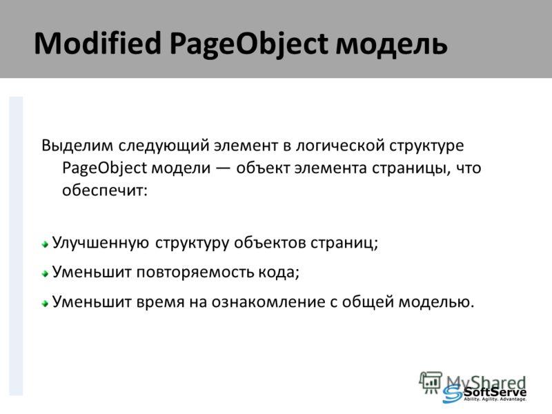 Modified PageObject модель Выделим следующий элемент в логической структуре PageObject модели объект элемента страницы, что обеспечит: Улучшенную структуру объектов страниц; Уменьшит повторяемость кода; Уменьшит время на ознакомление с общей моделью.